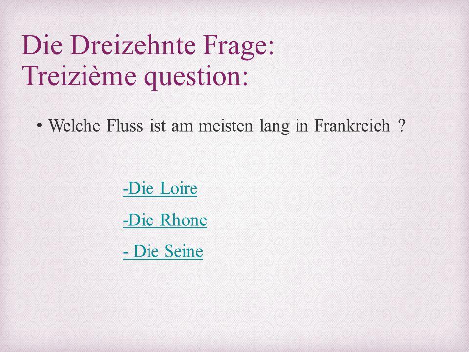 Die Dreizehnte Frage: Treizième question: Welche Fluss ist am meisten lang in Frankreich ? -Die Loire -Die Rhone - Die Seine