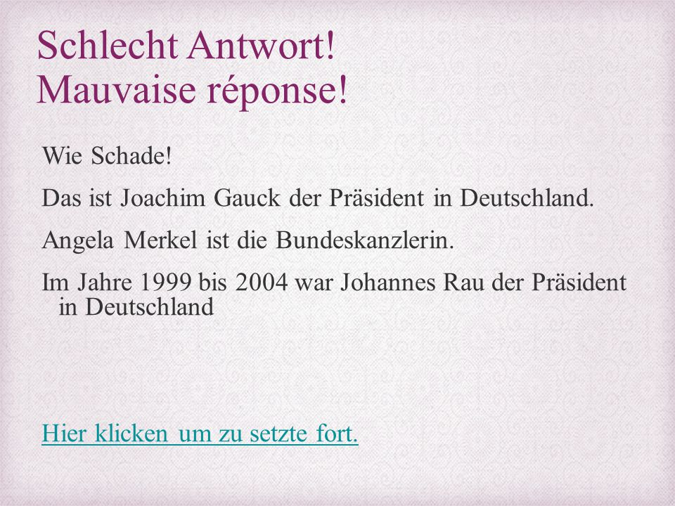 Schlecht Antwort! Mauvaise réponse! Wie Schade! Das ist Joachim Gauck der Präsident in Deutschland. Angela Merkel ist die Bundeskanzlerin. Im Jahre 19