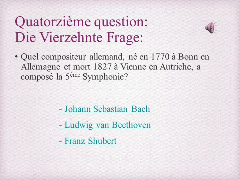 Quatorzième question: Die Vierzehnte Frage: Quel compositeur allemand, né en 1770 à Bonn en Allemagne et mort 1827 à Vienne en Autriche, a composé la