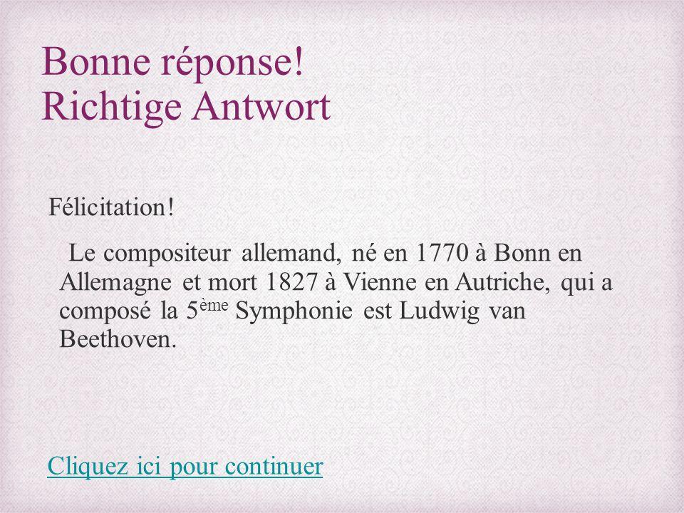 Bonne réponse! Richtige Antwort Félicitation! Le compositeur allemand, né en 1770 à Bonn en Allemagne et mort 1827 à Vienne en Autriche, qui a composé