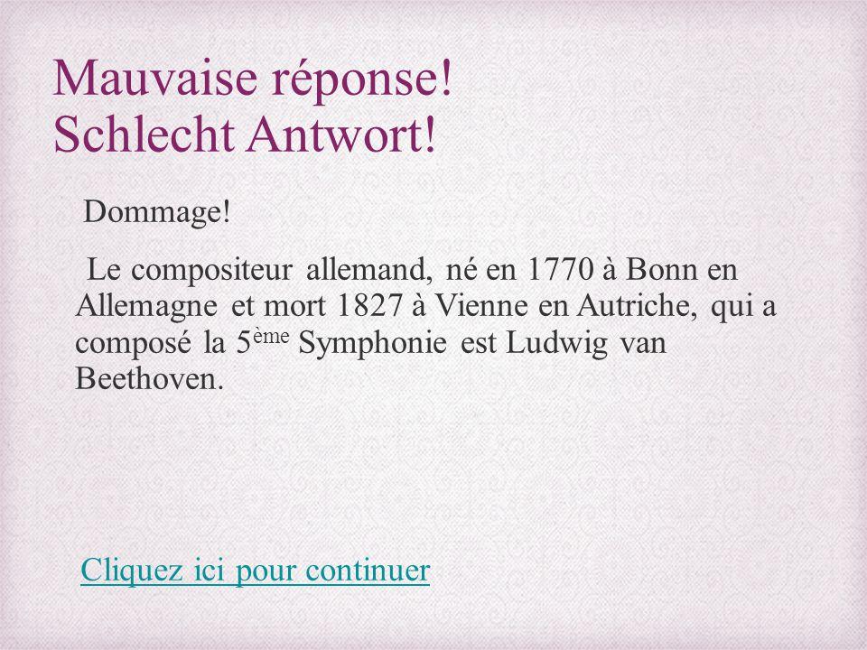 Mauvaise réponse! Schlecht Antwort! Dommage! Le compositeur allemand, né en 1770 à Bonn en Allemagne et mort 1827 à Vienne en Autriche, qui a composé