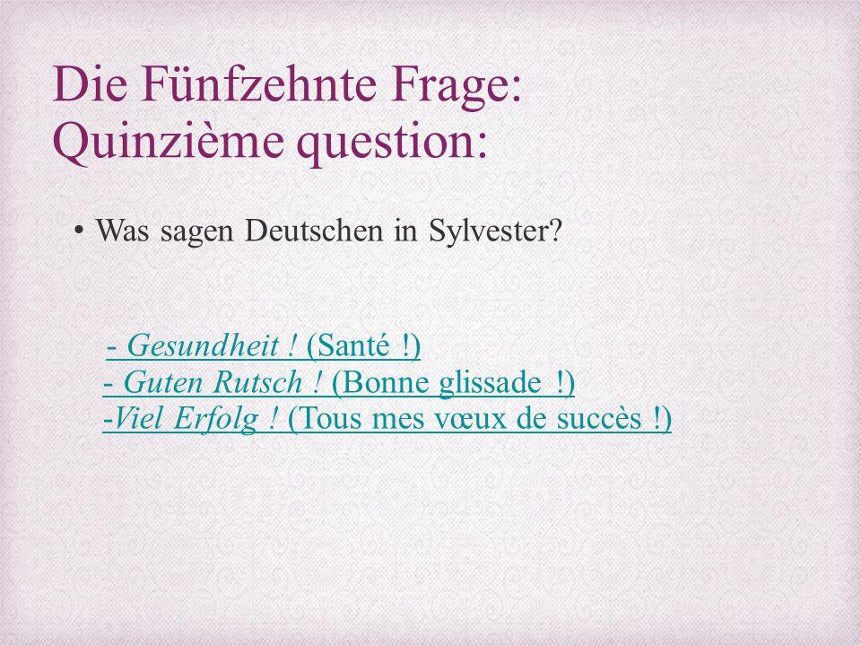 Die Fünfzehnte Frage: Quinzième question: Was sagen Deutschen in Sylvester? - Gesundheit ! (Santé !) - Guten Rutsch ! (Bonne glissade !) -Viel Erfolg