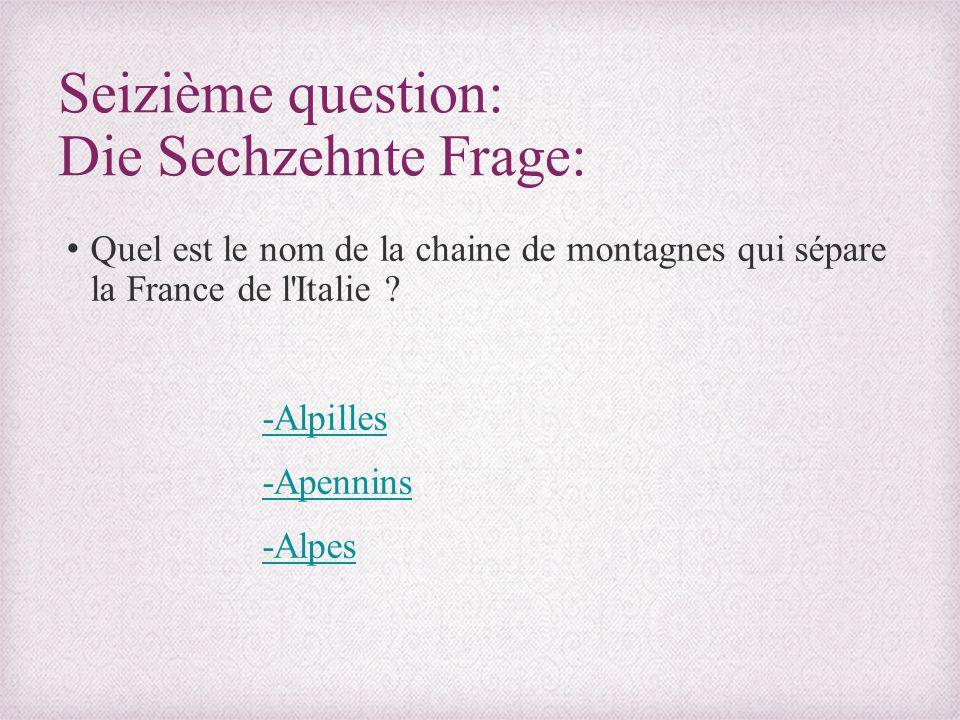Seizième question: Die Sechzehnte Frage: Quel est le nom de la chaine de montagnes qui sépare la France de l'Italie ? -Alpilles -Apennins -Alpes