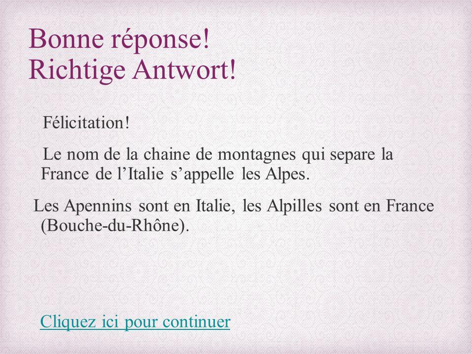 Bonne réponse! Richtige Antwort! Félicitation! Le nom de la chaine de montagnes qui separe la France de l'Italie s'appelle les Alpes. Les Apennins son