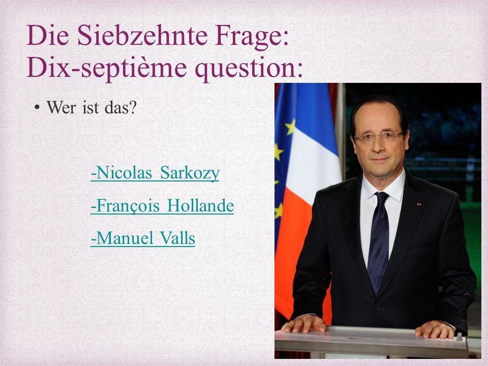 Die Siebzehnte Frage: Dix-septième question: Wer ist das? -Nicolas Sarkozy -François Hollande -Manuel Valls