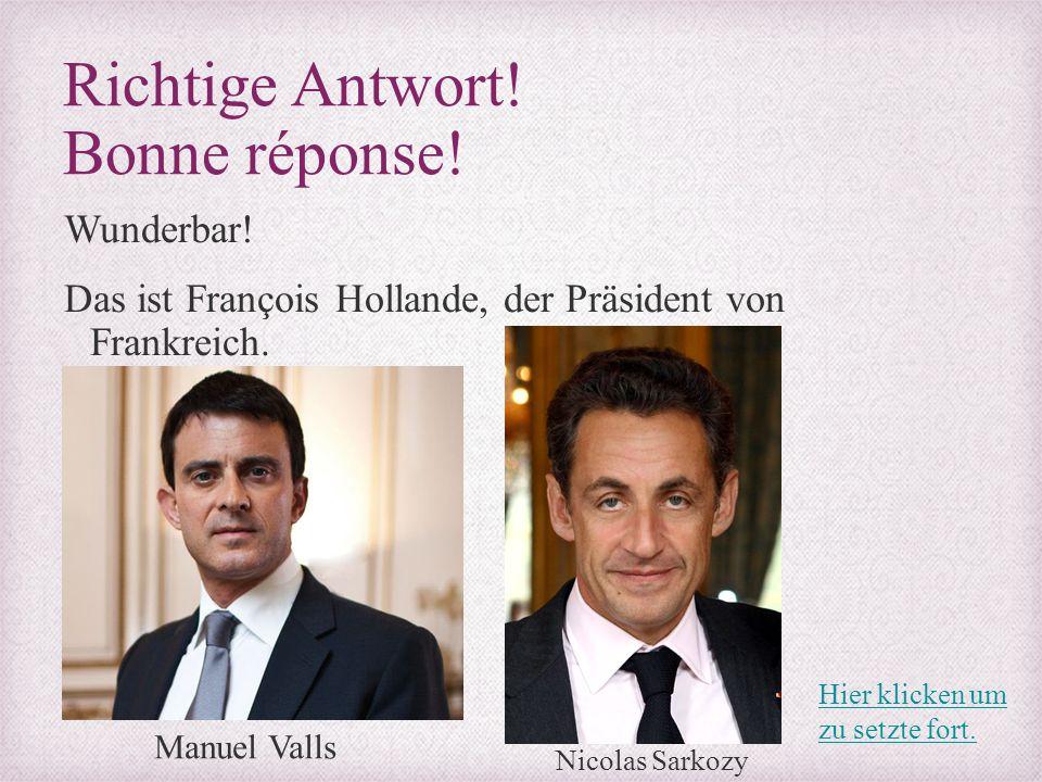 Richtige Antwort! Bonne réponse! Wunderbar! Das ist François Hollande, der Präsident von Frankreich. Manuel Valls Nicolas Sarkozy Hier klicken um zu s