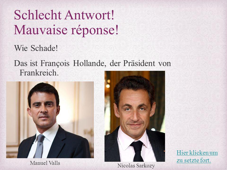Schlecht Antwort! Mauvaise réponse! Wie Schade! Das ist François Hollande, der Präsident von Frankreich. Manuel Valls Nicolas Sarkozy Hier klicken um