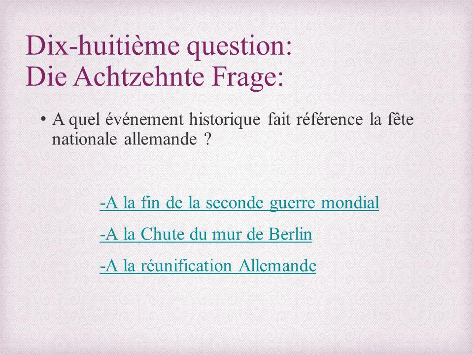 Dix-huitième question: Die Achtzehnte Frage: A quel événement historique fait référence la fête nationale allemande ? -A la fin de la seconde guerre m