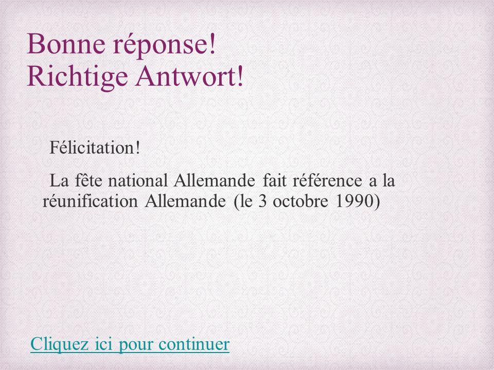 Bonne réponse! Richtige Antwort! Félicitation! La fête national Allemande fait référence a la réunification Allemande (le 3 octobre 1990) Cliquez ici
