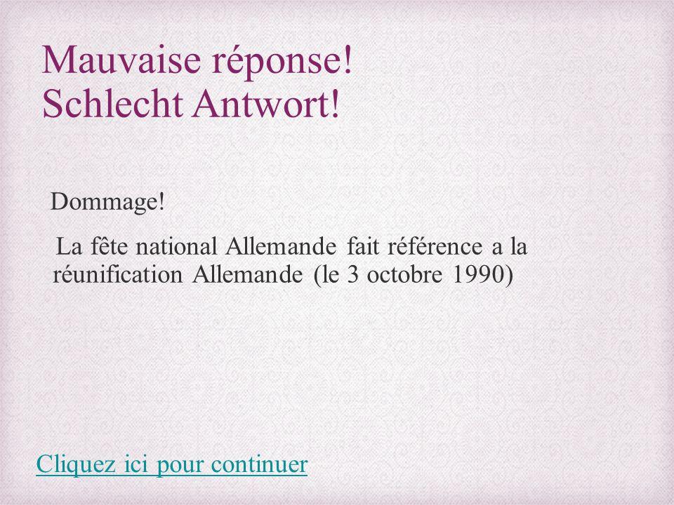 Mauvaise réponse! Schlecht Antwort! Dommage! La fête national Allemande fait référence a la réunification Allemande (le 3 octobre 1990) Cliquez ici po