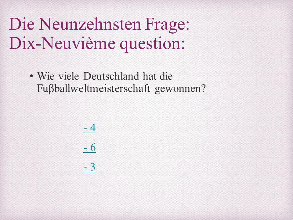 Die Neunzehnsten Frage: Dix-Neuvième question: Wie viele Deutschland hat die Fuβballweltmeisterschaft gewonnen? - 4 - 6 - 3