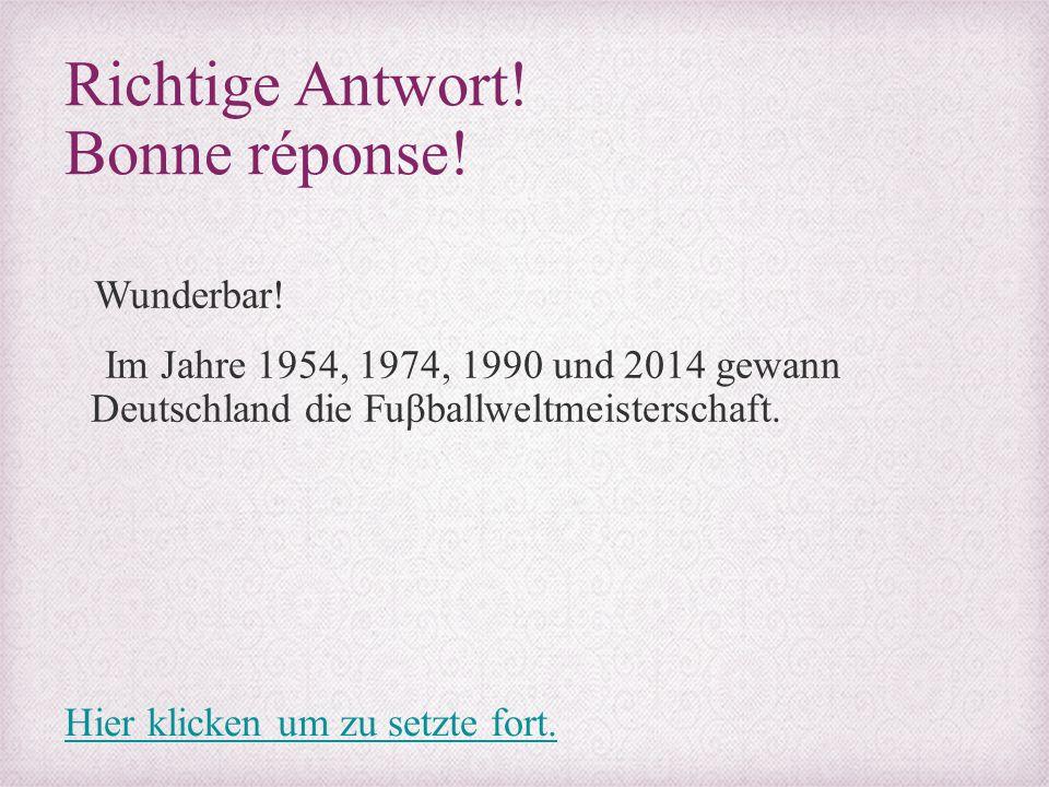 Richtige Antwort! Bonne réponse! Wunderbar! Im Jahre 1954, 1974, 1990 und 2014 gewann Deutschland die Fuβballweltmeisterschaft. Hier klicken um zu set