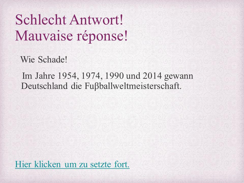 Schlecht Antwort! Mauvaise réponse! Wie Schade! Im Jahre 1954, 1974, 1990 und 2014 gewann Deutschland die Fuβballweltmeisterschaft. Hier klicken um zu
