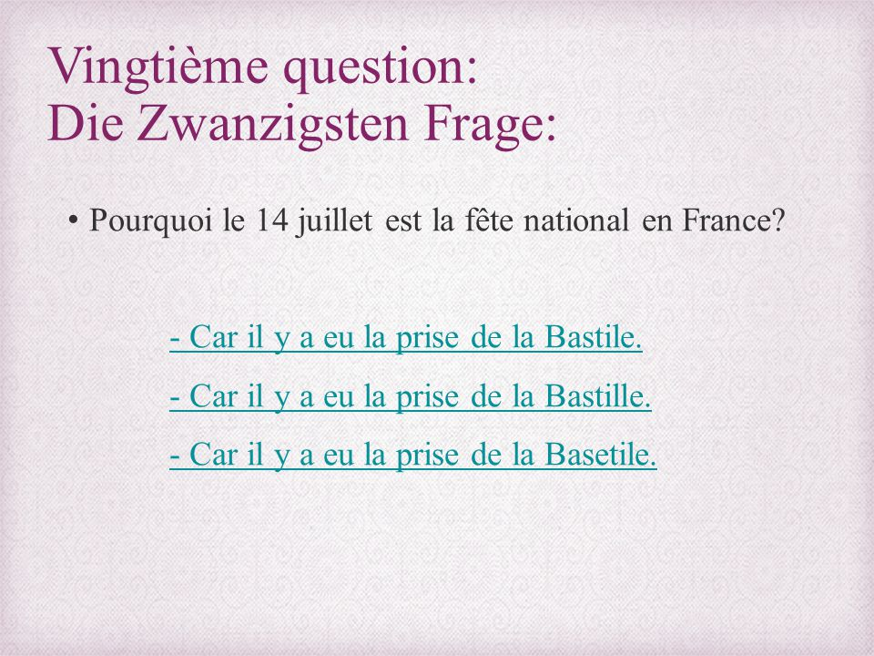 Vingtième question: Die Zwanzigsten Frage: Pourquoi le 14 juillet est la fête national en France? - Car il y a eu la prise de la Bastile. - Car il y a