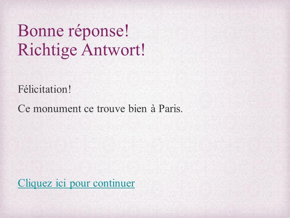 Bonne réponse! Richtige Antwort! Félicitation! Ce monument ce trouve bien à Paris. Cliquez ici pour continuer