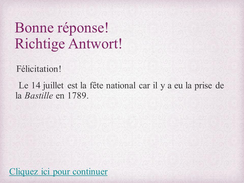 Bonne réponse! Richtige Antwort! Félicitation! Le 14 juillet est la fête national car il y a eu la prise de la Bastille en 1789. Cliquez ici pour cont