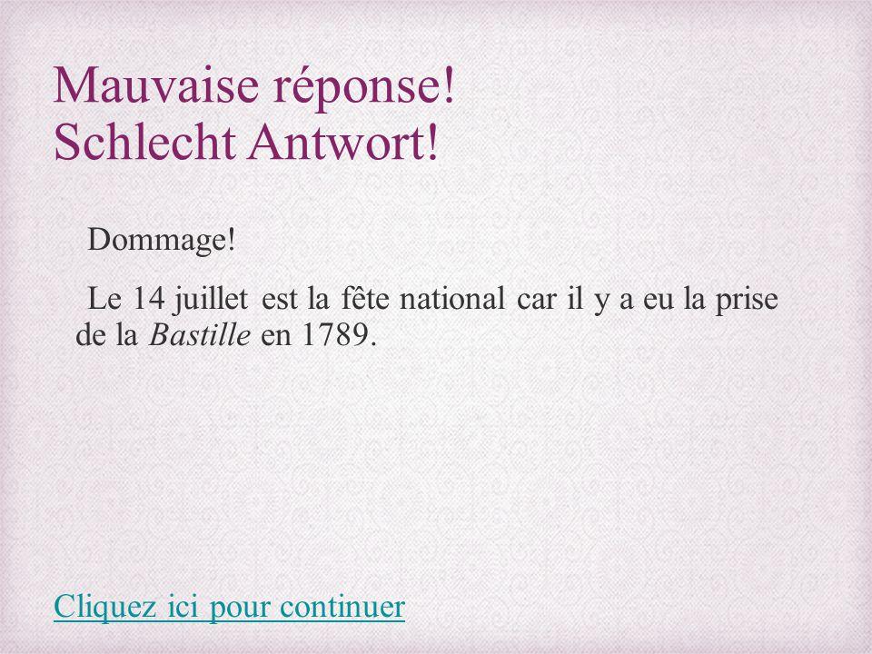 Mauvaise réponse! Schlecht Antwort! Dommage! Le 14 juillet est la fête national car il y a eu la prise de la Bastille en 1789. Cliquez ici pour contin