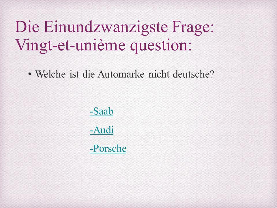 Die Einundzwanzigste Frage: Vingt-et-unième question: Welche ist die Automarke nicht deutsche? -Saab -Audi -Porsche