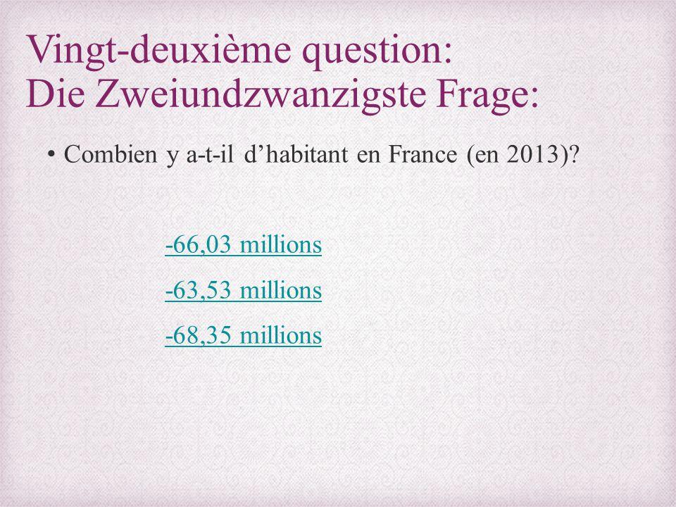 Vingt-deuxième question: Die Zweiundzwanzigste Frage: Combien y a-t-il d'habitant en France (en 2013)? -66,03 millions -63,53 millions -68,35 millions
