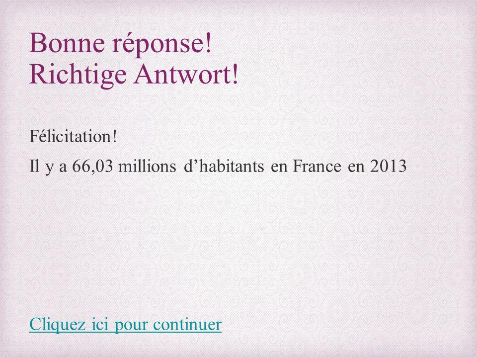 Bonne réponse! Richtige Antwort! Félicitation! Il y a 66,03 millions d'habitants en France en 2013 Cliquez ici pour continuer