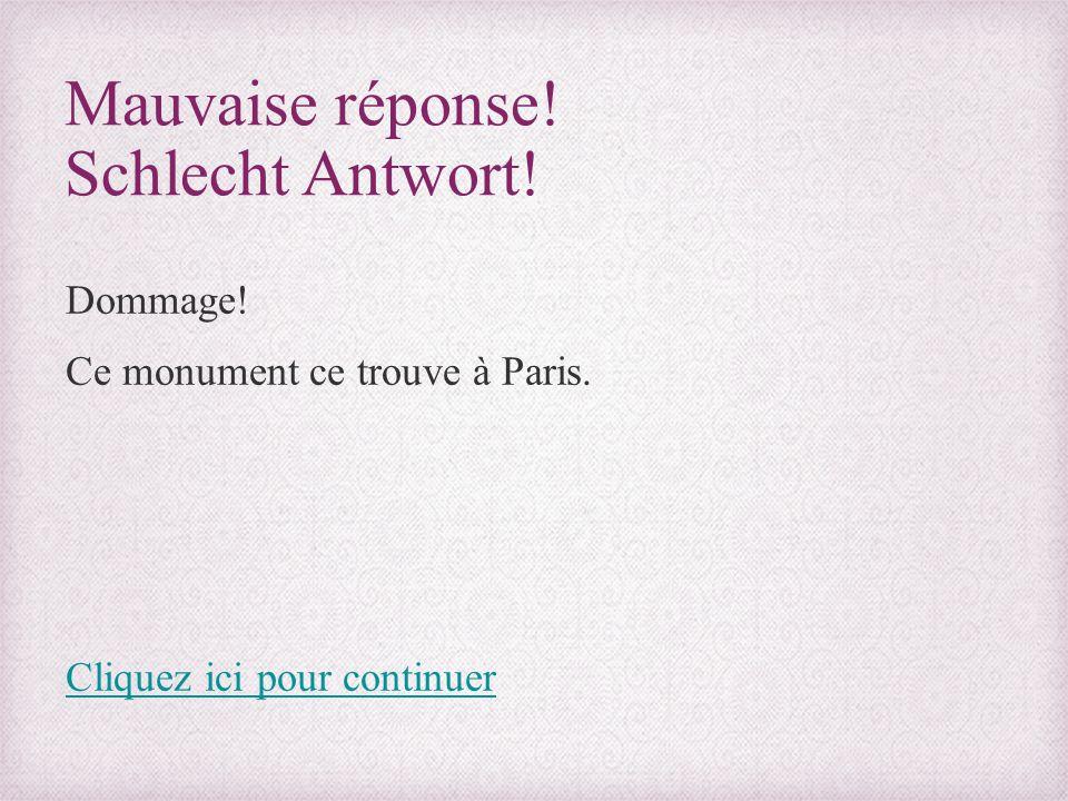 Mauvaise réponse! Schlecht Antwort! Dommage! Ce monument ce trouve à Paris. Cliquez ici pour continuer