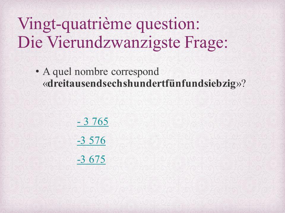 Vingt-quatrième question: Die Vierundzwanzigste Frage: A quel nombre correspond «dreitausendsechshundertfünfundsiebzig»? - 3 765 -3 576 -3 675