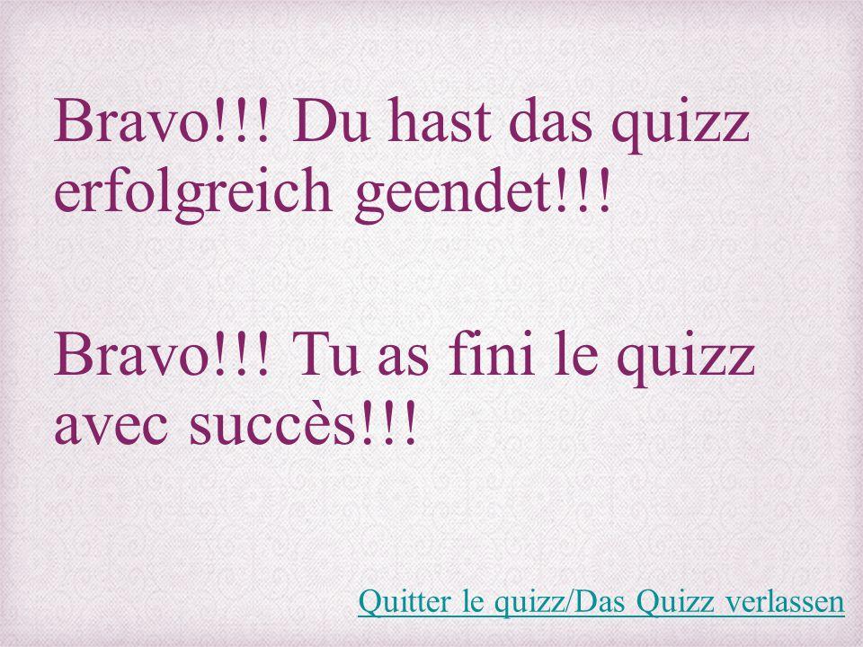 Bravo!!! Du hast das quizz erfolgreich geendet!!! Bravo!!! Tu as fini le quizz avec succès!!! Quitter le quizz/Das Quizz verlassen