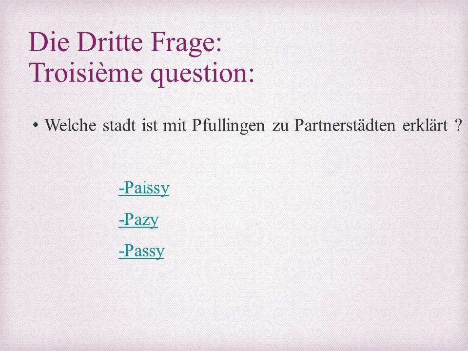 Die Dritte Frage: Troisième question: Welche stadt ist mit Pfullingen zu Partnerstädten erklärt ? -Paissy -Pazy -Passy