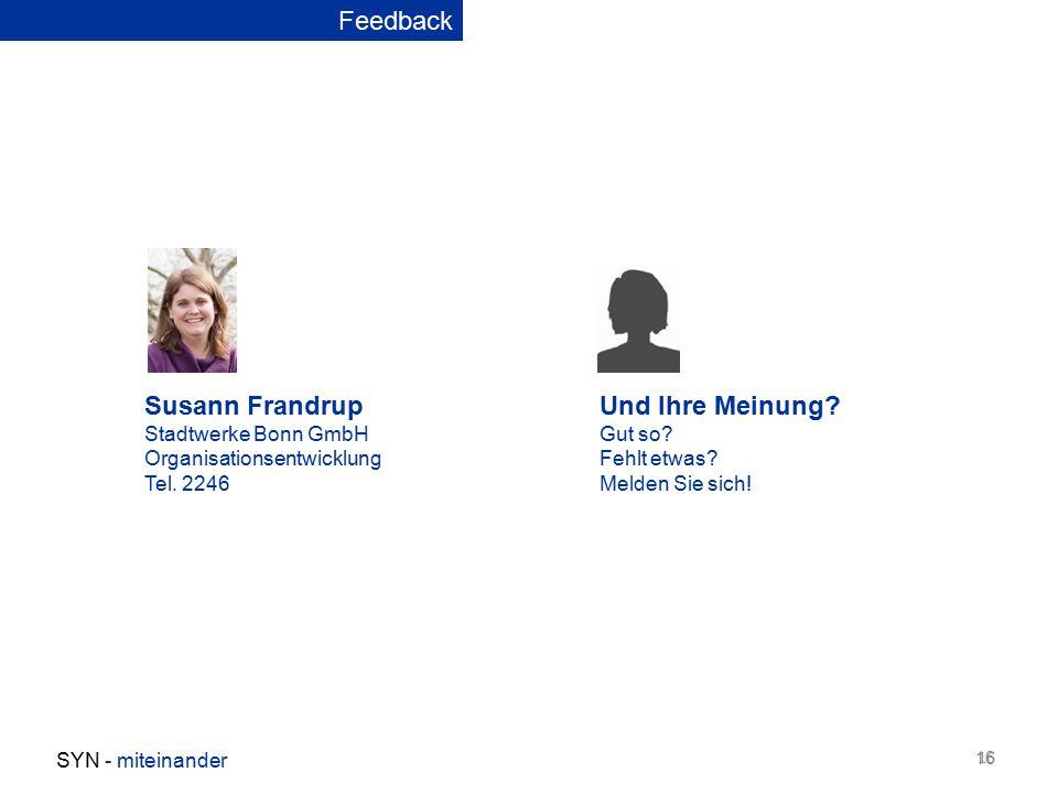 16 SYN - miteinander 16 Feedback Susann Frandrup Stadtwerke Bonn GmbH Organisationsentwicklung Tel. 2246 Und Ihre Meinung? Gut so? Fehlt etwas? Melden