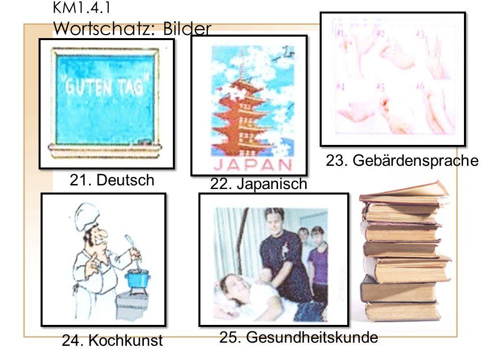 KM1.4.1 Wortschatz: Bilder 25. Gesundheitskunde 24. Kochkunst 23. Gebärdensprache 22. Japanisch 21. Deutsch