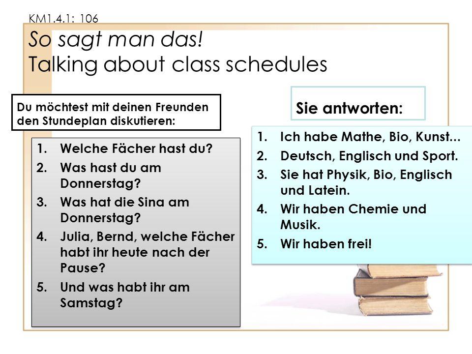 KM1.4.1: 106 So sagt man das! Talking about class schedules Du möchtest mit deinen Freunden den Stundeplan diskutieren: 1.Welche Fächer hast du? 2.Was