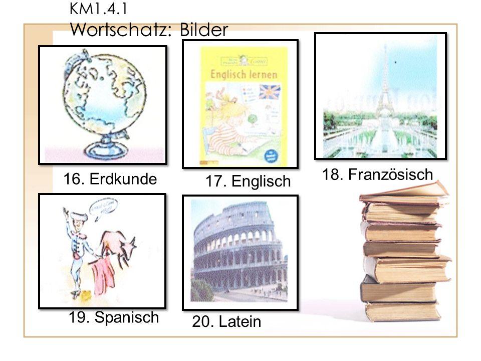 KM1.4.1 Wortschatz: Bilder 16. Erdkunde 17. Englisch 19. Spanisch 18. Französisch 20. Latein