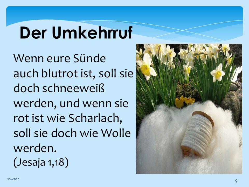 Der Umkehrruf sfweber 9 Wenn eure Sünde auch blutrot ist, soll sie doch schneeweiß werden, und wenn sie rot ist wie Scharlach, soll sie doch wie Wolle werden.