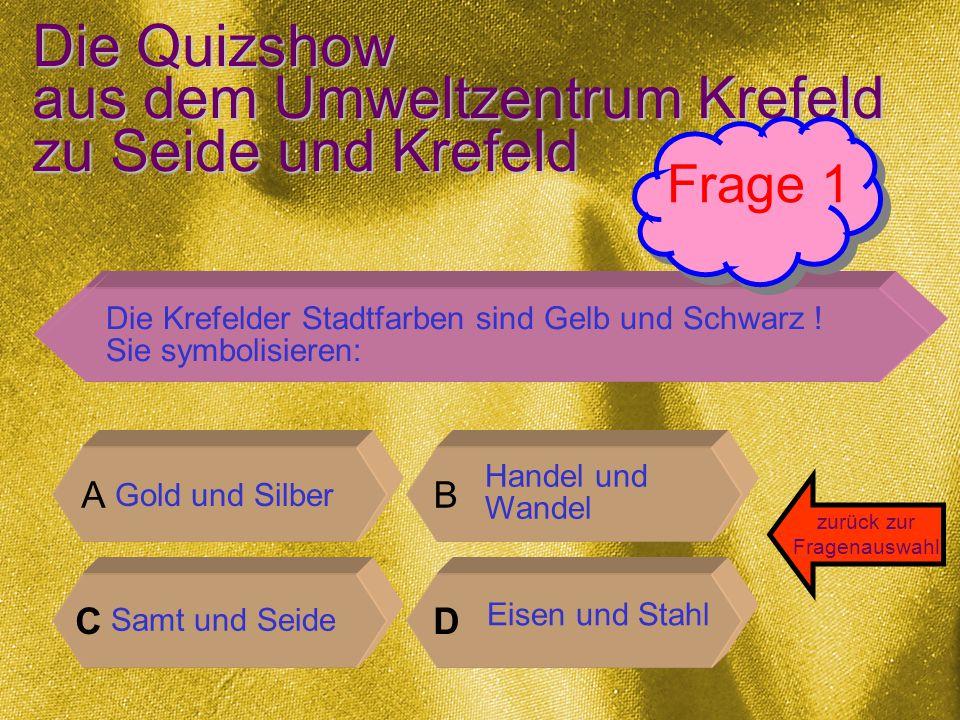 Die Quizshow aus dem Umweltzentrum Krefeld zu Seide und Krefeld A B CD zurück zur Fragenauswahl Die Krefelder Stadtfarben sind Gelb und Schwarz .