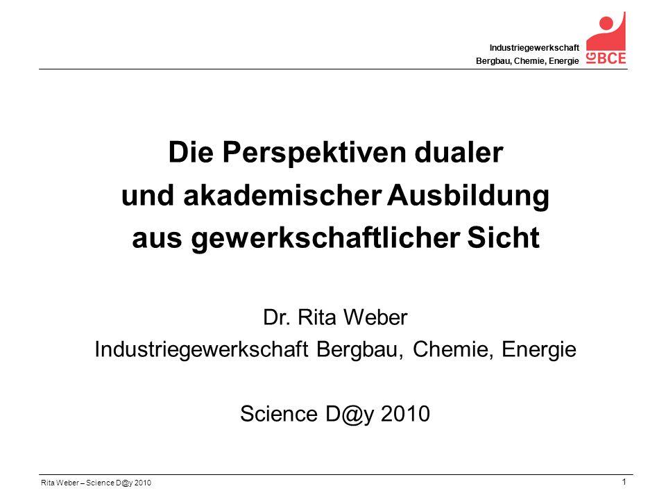 Rita Weber – Science D@y 2010 Industriegewerkschaft Bergbau, Chemie, Energie 1 Industriegewerkschaft Bergbau, Chemie, Energie Die Perspektiven dualer und akademischer Ausbildung aus gewerkschaftlicher Sicht Dr.