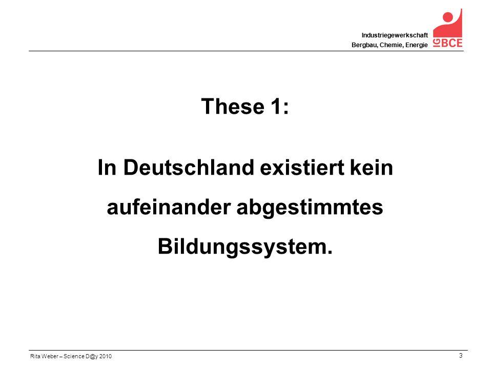 Rita Weber – Science D@y 2010 Industriegewerkschaft Bergbau, Chemie, Energie 3 Industriegewerkschaft Bergbau, Chemie, Energie These 1: In Deutschland existiert kein aufeinander abgestimmtes Bildungssystem.
