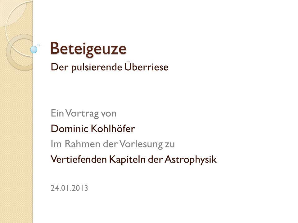 Beteigeuze Der pulsierende Überriese Ein Vortrag von Dominic Kohlhöfer Im Rahmen der Vorlesung zu Vertiefenden Kapiteln der Astrophysik 24.01.2013