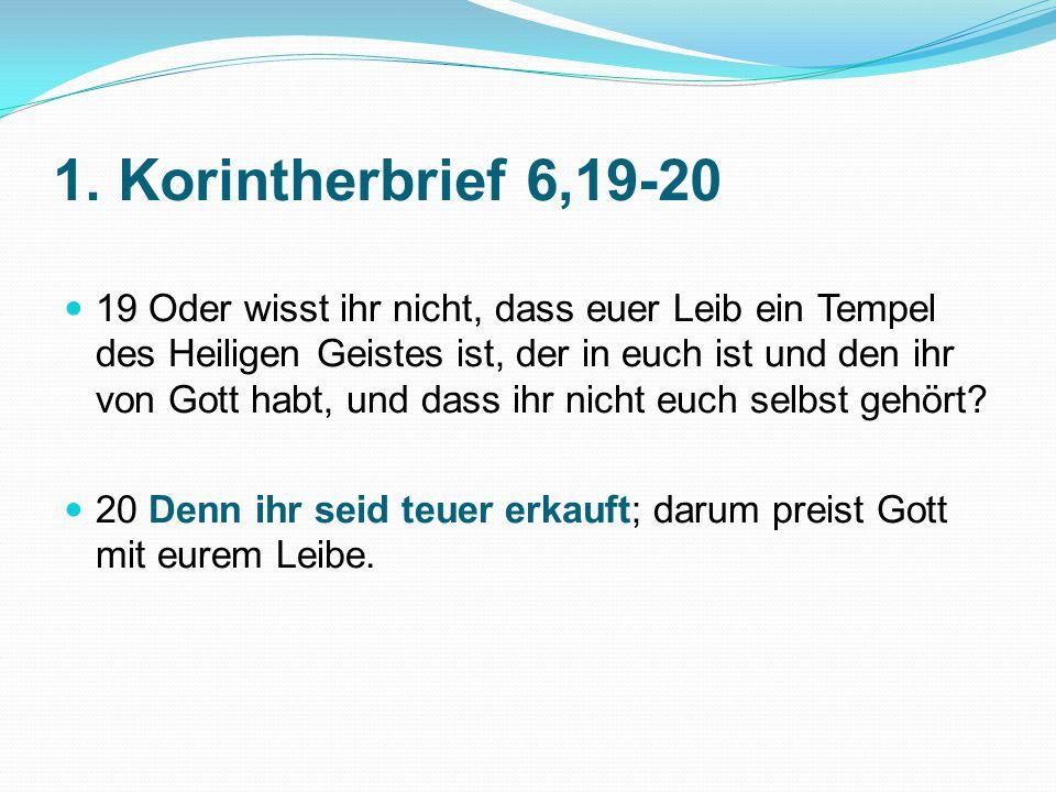 1. Korintherbrief 6,19-20 19 Oder wisst ihr nicht, dass euer Leib ein Tempel des Heiligen Geistes ist, der in euch ist und den ihr von Gott habt, und