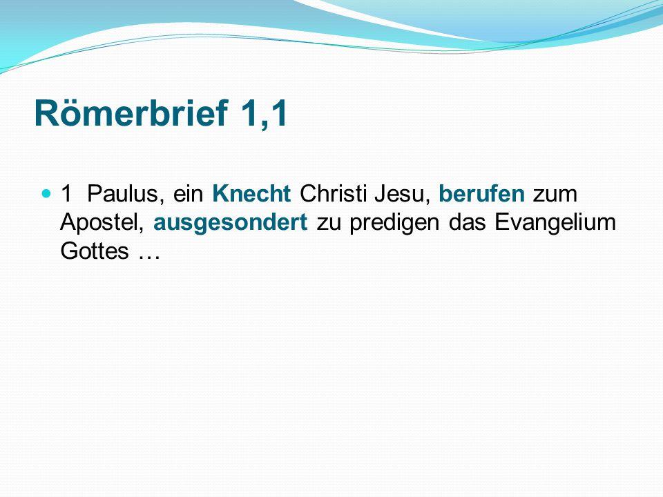 Römerbrief 1,1 1 Paulus, ein Knecht Christi Jesu, berufen zum Apostel, ausgesondert zu predigen das Evangelium Gottes …