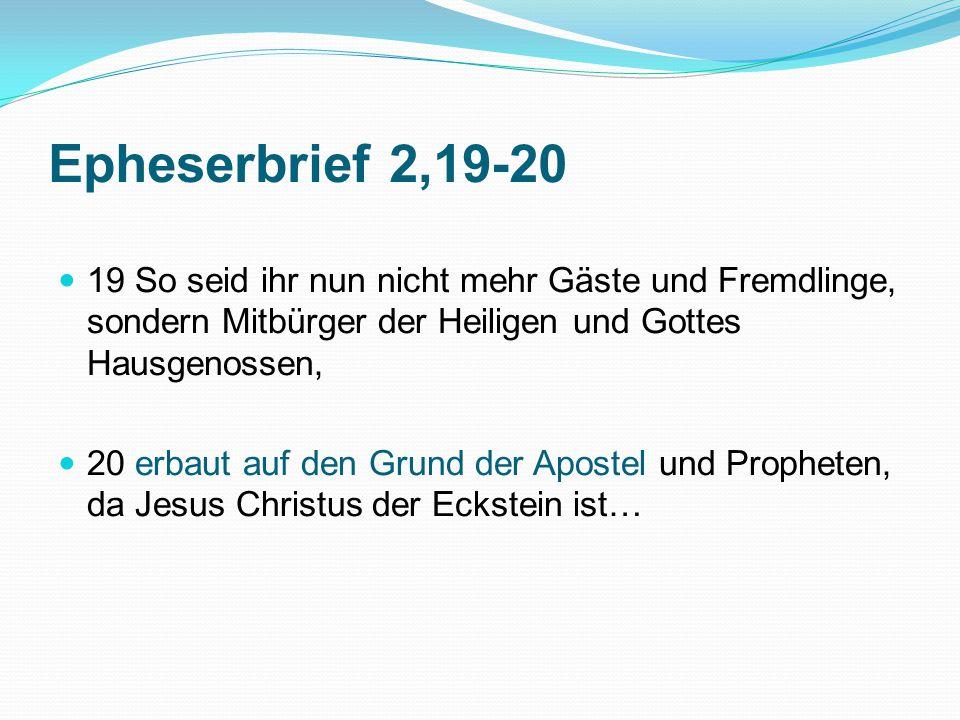 Epheserbrief 2,19-20 19 So seid ihr nun nicht mehr Gäste und Fremdlinge, sondern Mitbürger der Heiligen und Gottes Hausgenossen, 20 erbaut auf den Grund der Apostel und Propheten, da Jesus Christus der Eckstein ist…