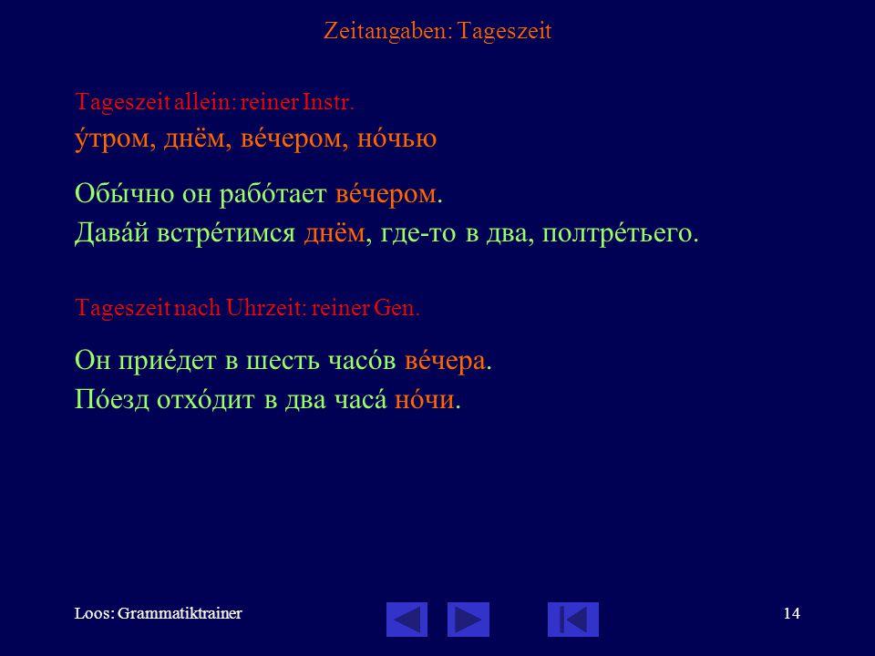 Loos: Grammatiktrainer14 Zeitangaben: Tageszeit Tageszeit allein: reiner Instr. óтром, днём, вåчером, нîчью Обûчно он рабîтает вåчером. Давàй встрåтим