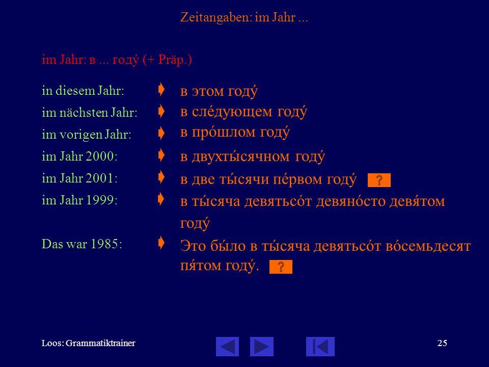 Loos: Grammatiktrainer25 Zeitangaben: im Jahr... im Jahr: в... годó (+ Präp.) in diesem Jahr:  im nächsten Jahr:  im vorigen Jahr:  im Jahr 2000: 