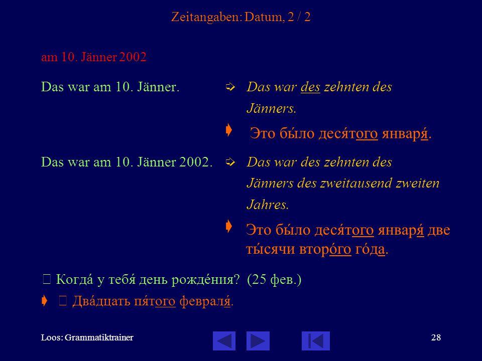 Loos: Grammatiktrainer28 Zeitangaben: Datum, 2 / 2 am 10. Jänner 2002 Das war am 10. Jänner.  Das war des zehnten des Jänners.  Das war am 10. Jänne