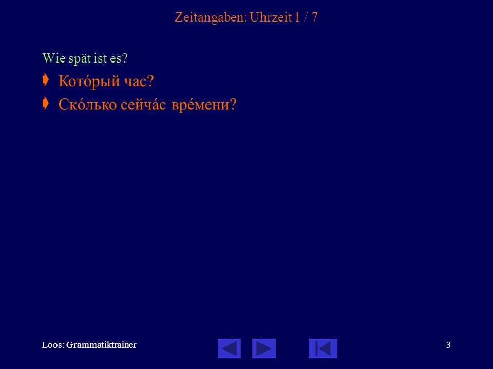 Loos: Grammatiktrainer3 Zeitangaben: Uhrzeit 1 / 7 Wie spät ist es?  Котîрый час? Скîлько сейчàс врåмени?