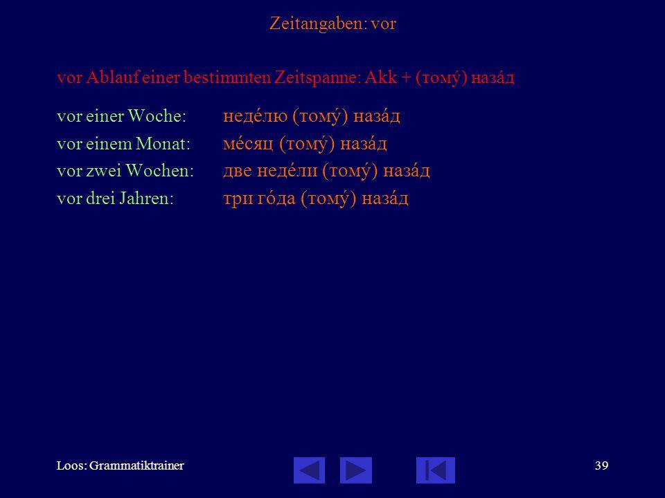 Loos: Grammatiktrainer39 Zeitangaben: vor vor Ablauf einer bestimmten Zeitspanne: Akk + (томó) назàд vor einer Woche: недåлю (томó) назàд vor einem Mo