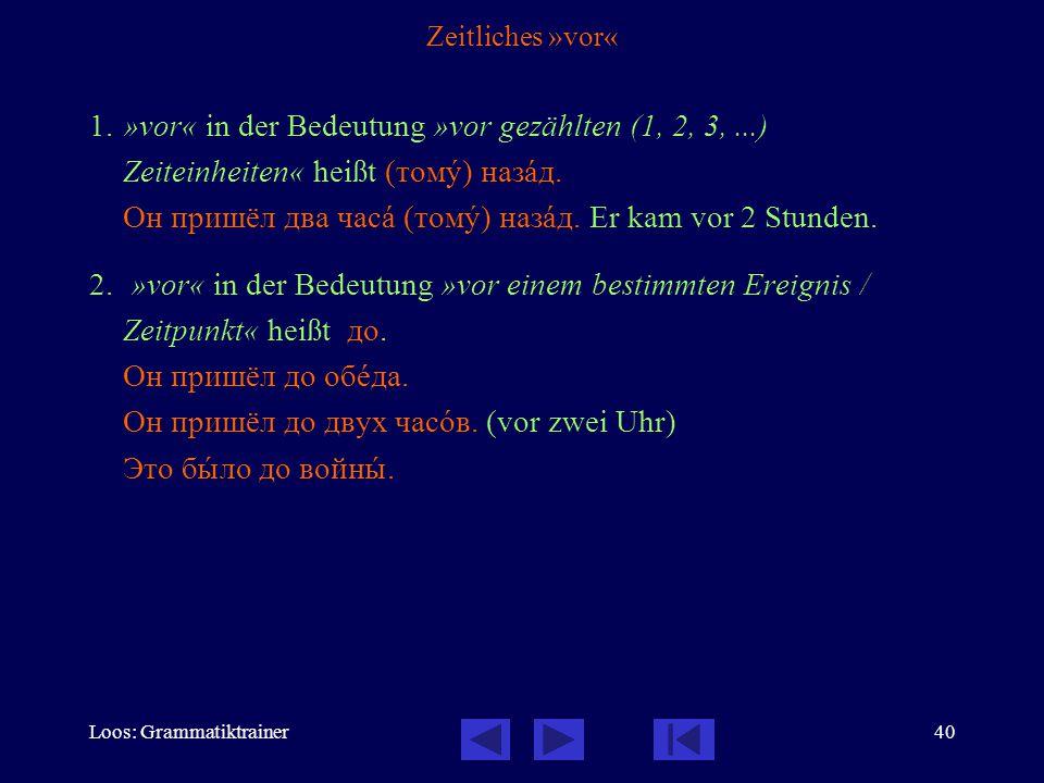 Loos: Grammatiktrainer40 Zeitliches »vor« 1.»vor« in der Bedeutung »vor gezählten (1, 2, 3,...) Zeiteinheiten« heißt (томó) назàд. Он пришёл два часà
