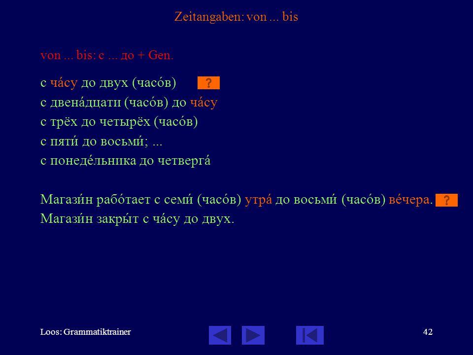 Loos: Grammatiktrainer42 Zeitangaben: von... bis von... bis: с... до + Gen. с чàсу до двух (часîв) с двенàдцати (часîв) до чàсу с трёх до четырёх (час