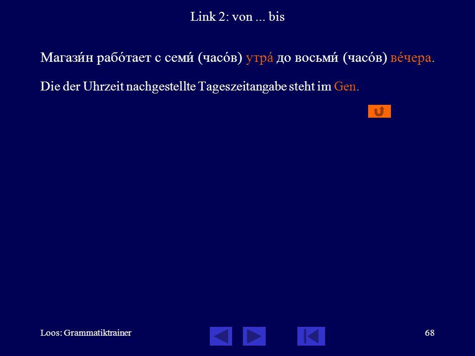Loos: Grammatiktrainer68 Link 2: von... bis Магазèн рабîтает с семè (часîв) утрà до восьмè (часîв) вåчера. Die der Uhrzeit nachgestellte Tageszeitanga
