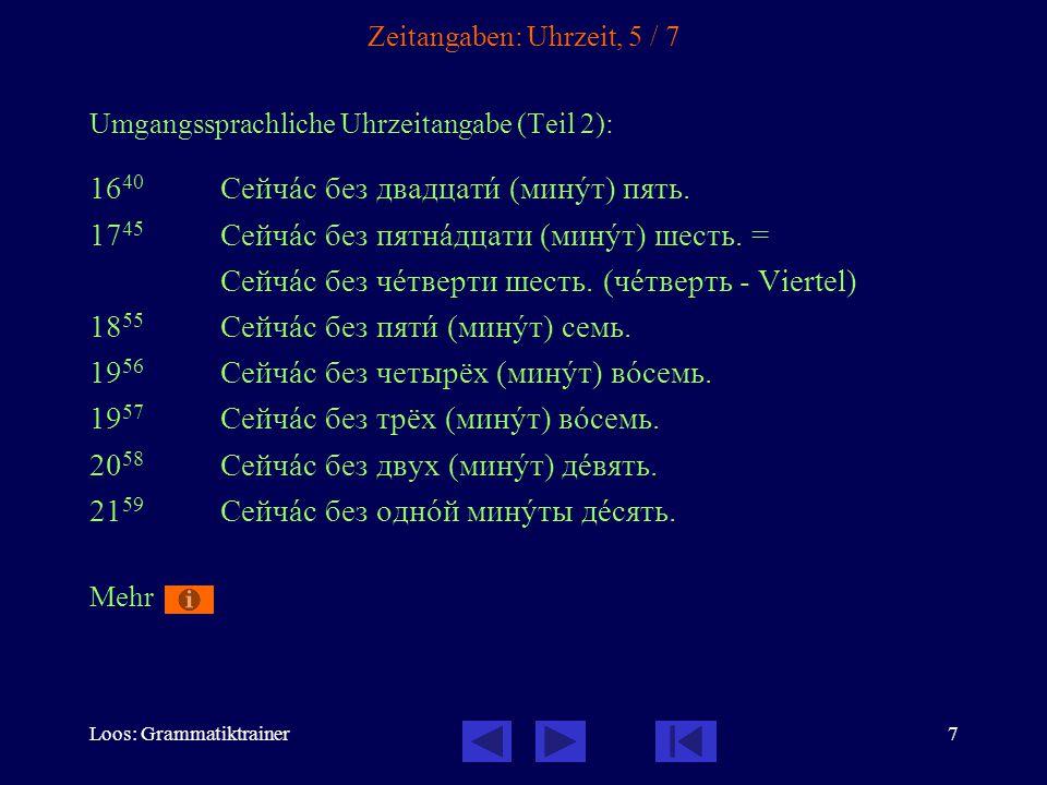 Loos: Grammatiktrainer7 Zeitangaben: Uhrzeit, 5 / 7 Umgangssprachliche Uhrzeitangabe (Teil 2): 16 40 Сейчàс без двадцатè (минóт) пять. 17 45 Сейчàс бе