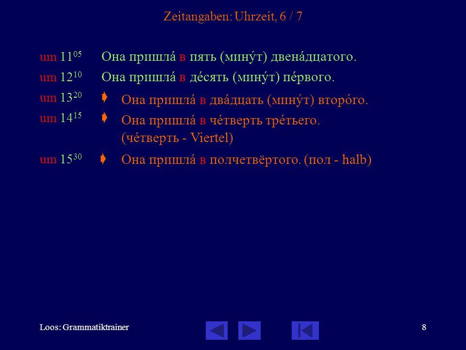 Loos: Grammatiktrainer8 Zeitangaben: Uhrzeit, 6 / 7 um 11 05 Она пришлà в пять (минóт) двенàдцатого. um 12 10 Она пришлà в дåсять (минóт) пåрвого. um
